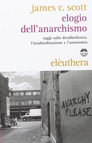Elogio dell'anarchismo. Saggi sulla disobbedienza, l'insubordinazione e l'autonomia