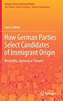 How German Parties Select Candidates of Immigrant Origin: Neutrality, Opening or Closure? (Springer Series in Electoral Politics)