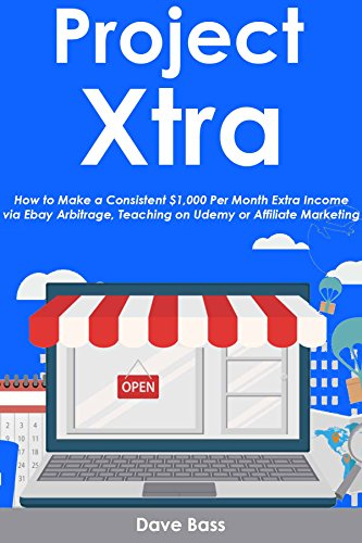 Project Xtra: How to Make a Consistent $1,000 Per Month Extra Income via Ebay Arbitrage, Teaching on Udemy or Affiliate Marketing