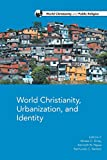 World Christianity, Urbanization and Identity (World Christianity and Public Religion)