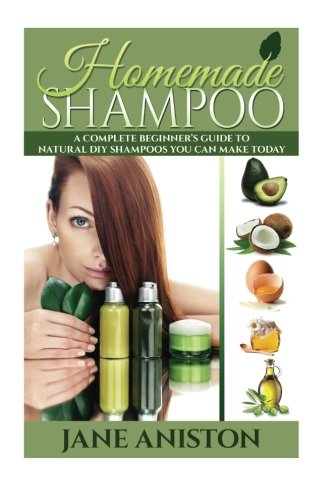 Homemade Shampoo: A Complete Beginner's Guide To Natural DIY Shampoos You Can Make Today - Includes 34 Organic Shampoo Recipes! (Organic, Chemical-Free, Healthy Recipes) (Homemade Beauty)