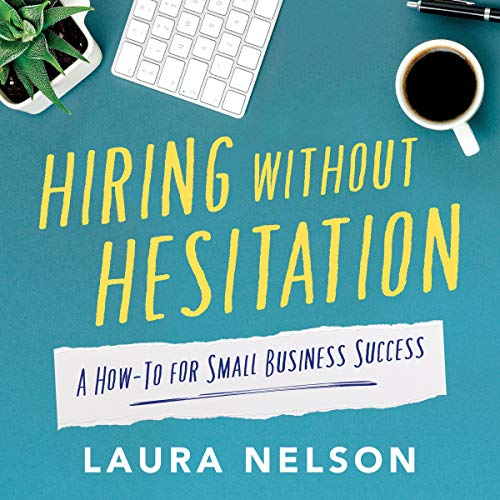 Hiring Without Hesitation: A How-To for Small Business Success