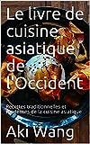 Le livre de cuisine asiatique de l'Occident: Recettes traditionnelles et modernes de la cuisine asiatique