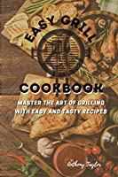Easy Grill Cookbook: Master the Art of Grilling with Easy and Tasty Recipes