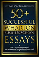 50+ Successful Wharton Business School Essays: Successful Application Essays - Gain Entry to the World's Top Business Schools