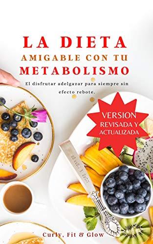 LA DIETA AMIGABLE CON TU METABOLISMO: El disfrutar adelgazar para siempre sin efecto rebote: versión revisada y actualizada