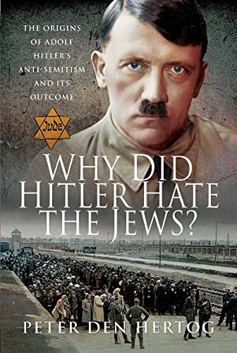Why Did Hitler Hate the Jews?: The Origins of Adolf Hitler's Anti-Semitism and its Outcome