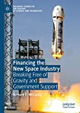 Financing the New Space Industry: Breaking Free of Gravity and Government Support (Palgrave Studies in the History of Science and Technology)