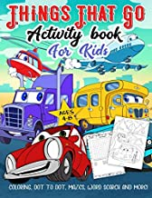 Things That Go Activity Book for Kids Ages 4-8: A Fun Workbook for Easy Transportation Learning, Car Coloring, Truck Dot to Dot, Train Mazes, Word Search and More!