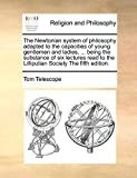 The Newtonian System of Philosophy Adapted to the Capacities of Young Gentlemen and Ladies, ... Being the Substance of Six Lectures Read to the Lilliputian Society the Fifth Edition.