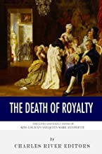 The Death of Royalty: The Lives and Executions of King Louis XVI and Queen Marie Antoinette
