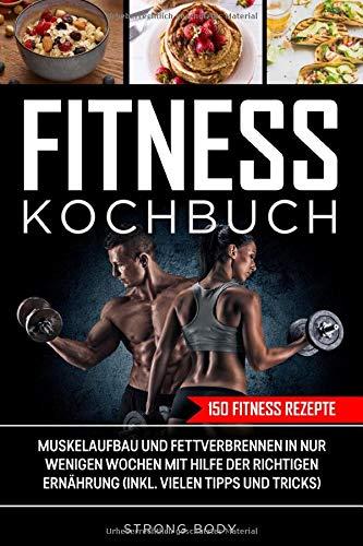 150 Fitness Rezepte Kochbuch: Muskelaufbau und Fettverbrennen in nur wenigen Wochen mit Hilfe der richtigen Ernährung (inkl. vielen Tipps und Tricks)