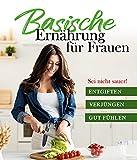 Sei nicht sauer! Basische Ernährung für Frauen: Abnehmen, Entgiften und Verjüngen mit über 120 leckeren Rezepten, Kochbuch und Ratgeber inkl. Basenfasten für schnelle Erfolge