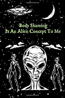 Body Shaming Is An Alien Concept To Me: A Blank Lined Journal For The Empowered Woman