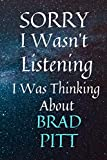 Sorry I Wasn t Listening I Was Thinking About Brad Pitt: Notebook and Journal For All Fan Lovers | Christmas Gag Present for Kids Teenagers Boys Men Girls Women