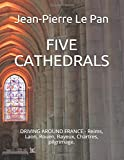 FIVE CATHEDRALS: DRIVING AROUND FRANCE - Reims, Laon, Rouen, Bayeux, Chartres, pilgrimage.