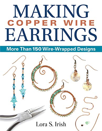Making Copper Wire Earrings: More Than 150 Wire-Wrapped Designs (Fox Chapel Publishing) DIY Projects with Step-by-Step Instructions & Photos, Tools & Materials Lists, and Helpful Tips from Lora Irish