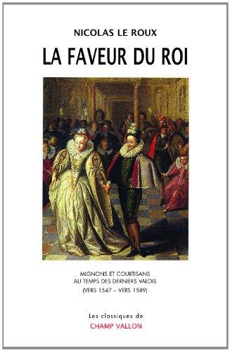 La faveur du roi : Mignons et courtisans au temps des derniers Valois