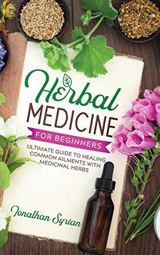 Herbal Medicine for Beginners: Ultimate Guide to Healing Common Ailments With Medicinal Herbs