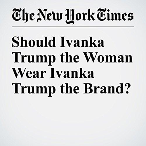 Should Ivanka Trump the Woman Wear Ivanka Trump the Brand? copertina
