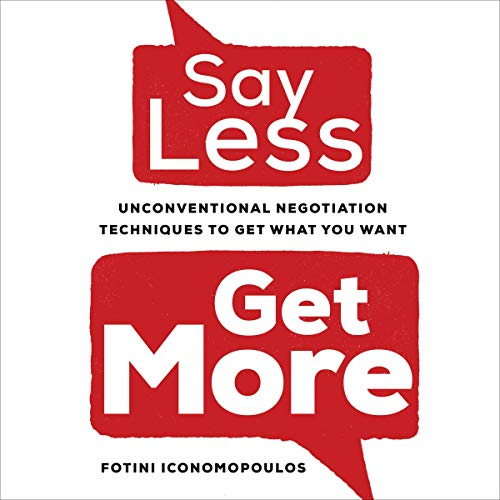 Say Less, Get More: Unconventional Negotiation Techniques to Get What You Want