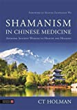 Shamanism in Chinese Medicine: Applying Ancient Wisdom to Health and Healing - Ct Holman