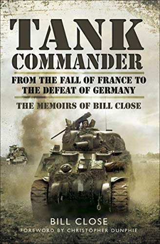 Tank Commander: From the Fall of France to the Defeat of Germany: The Memoirs of Bill Close (English Edition)