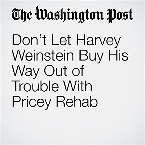 Don't Let Harvey Weinstein Buy His Way Out of Trouble With Pricey Rehab copertina