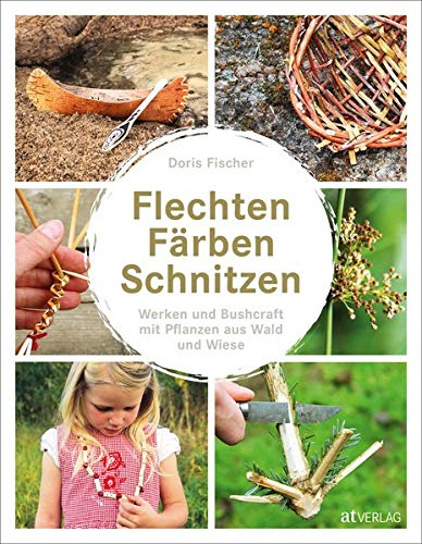 Flechten, Färben, Schnitzen: Werken und Bushcraft mit Pflanzen aus Wald und Wiese