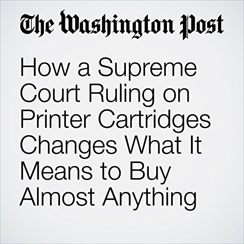 How a Supreme Court Ruling on Printer Cartridges Changes What It Means to Buy Almost Anything copertina