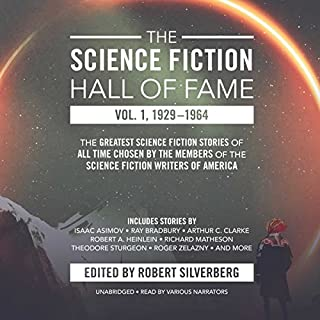 The Science Fiction Hall of Fame, Vol. 1, 1929–1964     The Greatest Science Fiction Stories of All Time Chosen by the Members of the Science Fiction Writers of America              Written by:                                                                                                                                 Robert A. Heinlein,                                                                                        Arthur C. Clarke,                                                                                        Isaac Asimov,                   and others                          Narrated by:                                                                                                                                 Oliver Wyman,                                                                                        L. J. Ganser,                                                                                        Richard Ferrone                      Length: 28 hrs and 10 mins     12 ratings     Overall 4.7