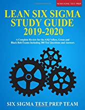 Lean Six Sigma Study Guide 2019-2020: A Complete Review for the ASQ Yellow, Green and Black Belt Exams Including 300 Test Questions and Answers