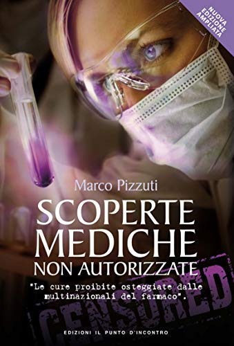 Scoperte mediche non autorizzate. Le cure proibite osteggiate dalle multinazionali del farmaco. Nuova ediz.