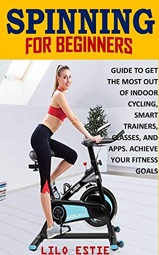SPINNING FOR BEGINNERS: GUIDE TO GET THE MOST OUT OF INDOOR CYCLING, SMART TRAINERS, CLASSES, AND APPS. ACHIEVE YOUR FITNESS GOALS (English Edition)
