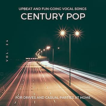 Century Pop - Upbeat And Fun-Going Vocal Songs For Drives And Casual Parties At Home, Vol. 24