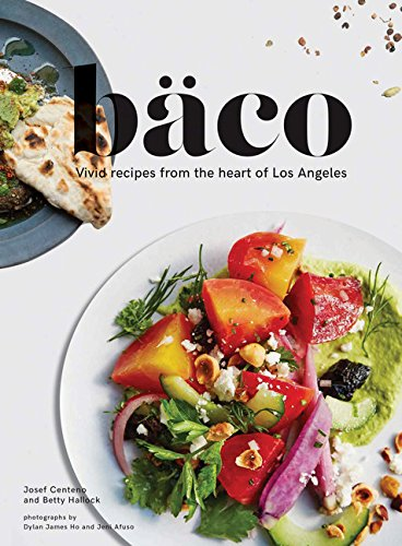 Baco: Vivid Recipes from the Heart of Los Angeles (California Cookbook, Tex Mex Cookbook, Street Food Cookbook)