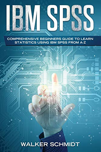 IBM SPSS: Comprehensive Beginners Guide to Learn Statistics using IBM SPSS from A-Z