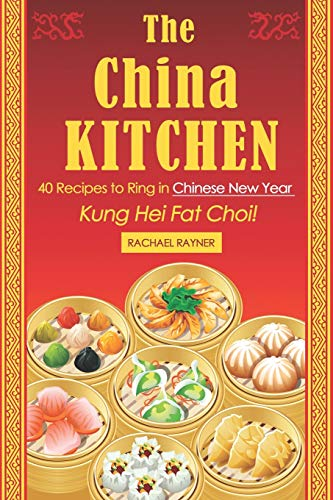 The China Kitchen: 40 Recipes to Ring in Chinese New Year - Kung Hei Fat Choi!