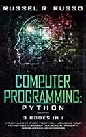Computer Programming - Python: 3 Books in 1: A Crash Course to Go Deep into Artificial Intelligence. Tools, Tips and Tricks to Implement Your Neural Networks with Machine Learning and Data Science