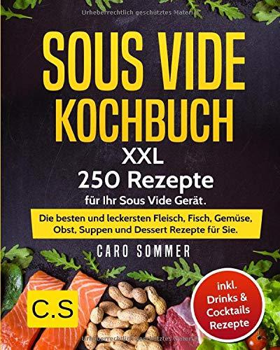 SOUS VIDE KOCHBUCH: XXL. 250 Rezepte für Ihr Sous Vide Gerät. Die besten und leckersten Fleisch, Fisch, Gemüse, Obst, Suppen und Dessert Rezepte für Sie. Inkl. Drinks & Cocktails Rezepte