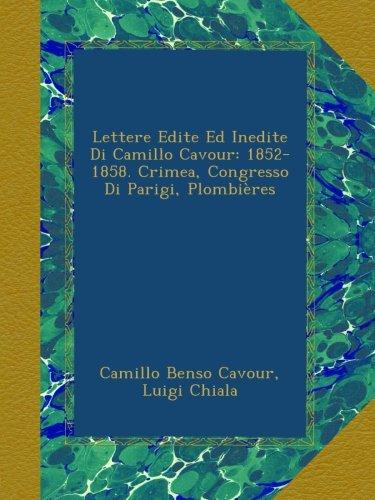 Lettere Edite Ed Inedite Di Camillo Cavour: 1852-1858. Crimea, Congresso Di Parigi, Plombières