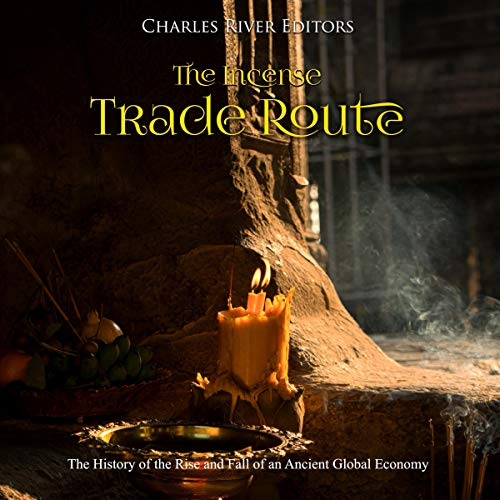 The Incense Trade Route: The History of the Rise and Fall of an Ancient Global Economy audiobook cover art