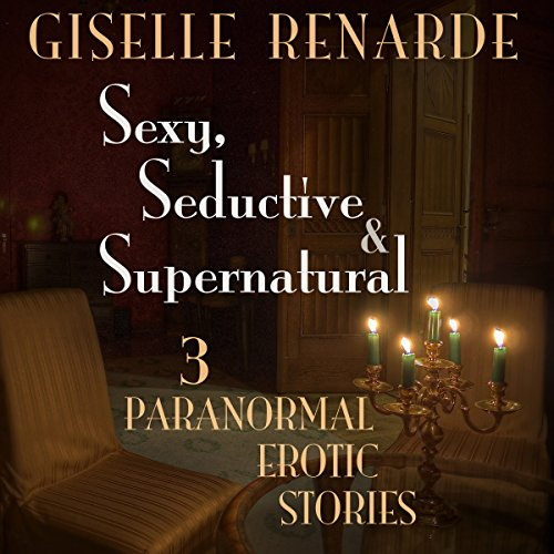 Sexy, Seductive and Supernatural: 3 Paranormal Erotic Stories audiobook cover art