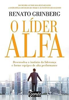 O líder alfa: Desenvolva o instinto da liderança e forme equipes de alta performance por [Renato Grinberg]