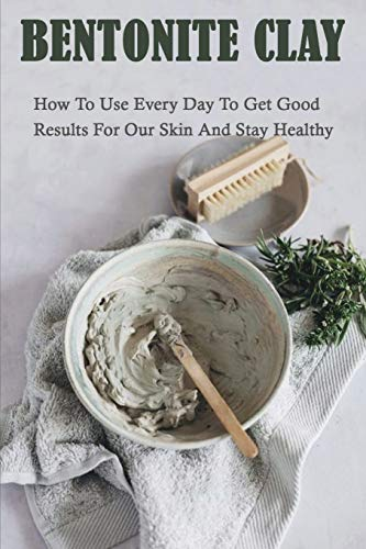 Bentonite Clay: How To Use Every Day To Get Good Results For Our Skin And Stay Healthy: Simple Homemade Clay Mask Recipes