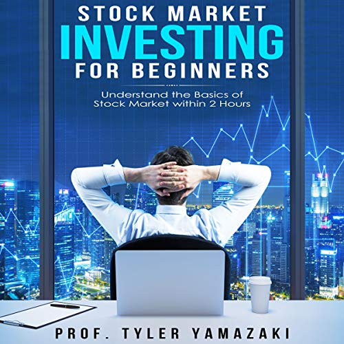 Stock Market Investing for Beginners: Understand the Basics of Stock Market Within 2 Hours Audiobook By Prof. Tyler Yamazaki cover art
