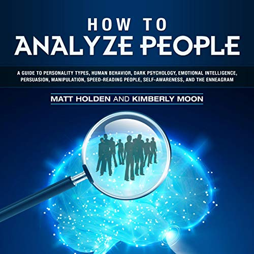 How to Analyze People     A Guide to Personality Types, Human Behavior, Dark Psychology, Emotional Intelligence, Persuasion, Manipulation, Speed-Reading People, Self-Awareness, and the Enneagram              By:                                                                                                                                 Matt Holden,                                                                                        Kimberly Moon                               Narrated by:                                                                                                                                 Rhett Samuel Price                      Length: 6 hrs and 24 mins     Not rated yet     Overall 0.0