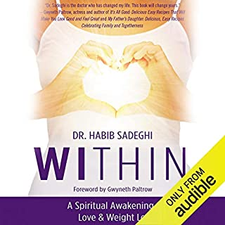 Within     A Spiritual Awakening to Love & Weight Loss              Written by:                                                                                                                                 Dr. Habib Sadeghi                               Narrated by:                                                                                                                                 David Booth                      Length: 8 hrs and 4 mins     Not rated yet     Overall 0.0