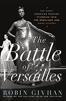 The Battle of Versailles: The Night American Fashion Stumbled into the Spotlight and Made History by [Robin Givhan]
