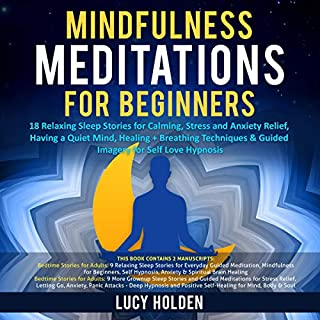 Mindfulness Meditations for Beginners: 18 Relaxing Sleep Stories for Calming, Stress and Anxiety Relief, Having a Quiet Mind, Healing + Breathing Techniques & Guided Imagery for Self Love Hypnosis                   By:                                                                                                                                 Lucy Holden                               Narrated by:                                                                                                                                 Elizabeth Beuhring                      Length: 5 hrs and 49 mins     25 ratings     Overall 5.0
